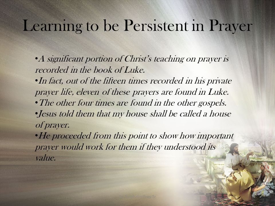Learning to be Persistent in Prayer THE IMPORTANCE OF BEING PERSISTENT IN PRAYER Jesus gave his disciples the understanding of why men should always pray.