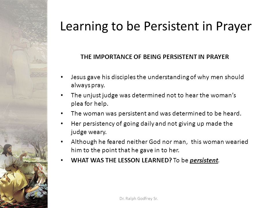 Learning to be Persistent in Prayer THE IMPORTANCE OF BEING PERSISTENT IN PRAYER Jesus gave his disciples the understanding of why men should always p