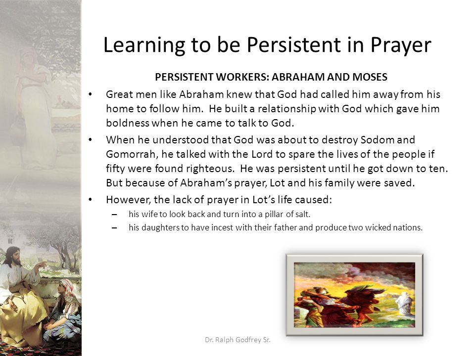 Learning to be Persistent in Prayer PERSISTENT WORKERS: ABRAHAM AND MOSES Great men like Abraham knew that God had called him away from his home to follow him.