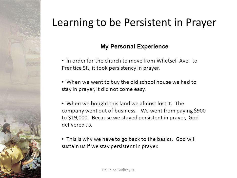 Learning to be Persistent in Prayer Dr. Ralph Godfrey Sr. My Personal Experience In order for the church to move from Whetsel Ave. to Prentice St., it