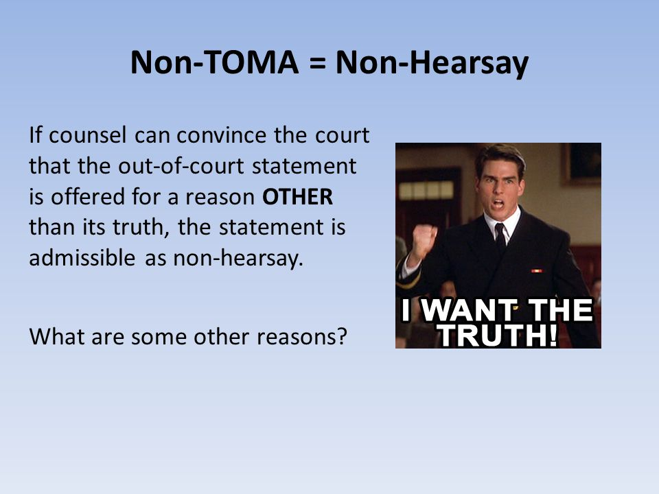 Non-TOMA = Non-Hearsay If counsel can convince the court that the out-of-court statement is offered for a reason OTHER than its truth, the statement is admissible as non-hearsay.