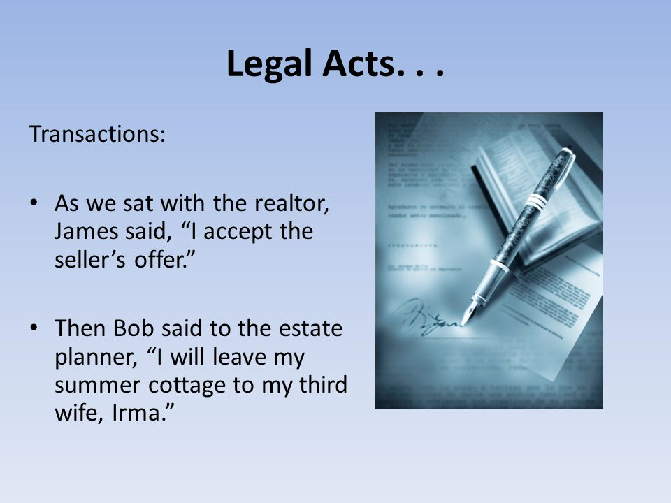 """Legal Acts... Transactions: As we sat with the realtor, James said, """"I accept the seller's offer."""" Then Bob said to the estate planner, """"I will leave"""