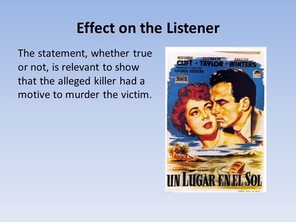 Effect on the Listener The statement, whether true or not, is relevant to show that the alleged killer had a motive to murder the victim.