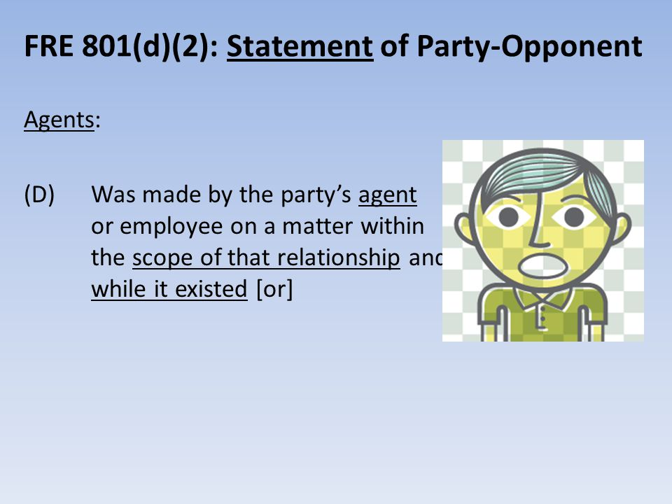 FRE 801(d)(2): Statement of Party-Opponent Agents: (D) Was made by the party's agent or employee on a matter within the scope of that relationship and while it existed [or]