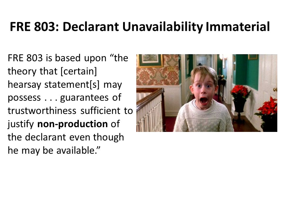 FRE 803: Declarant Unavailability Immaterial FRE 803 is based upon the theory that [certain] hearsay statement[s] may possess...