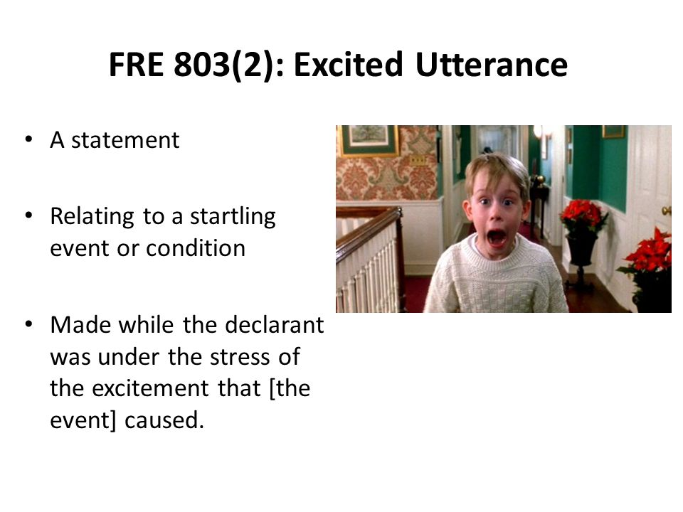 FRE 803(2): Excited Utterance A statement Relating to a startling event or condition Made while the declarant was under the stress of the excitement that [the event] caused.