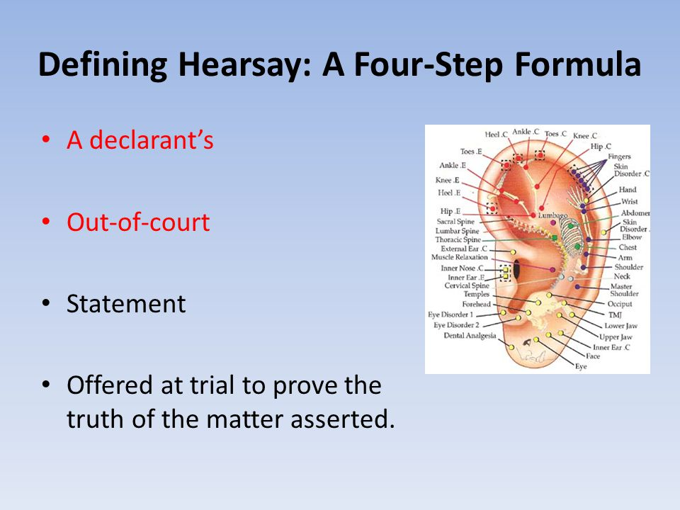 Defining Hearsay: A Four-Step Formula A declarant's Out-of-court Statement Offered at trial to prove the truth of the matter asserted.