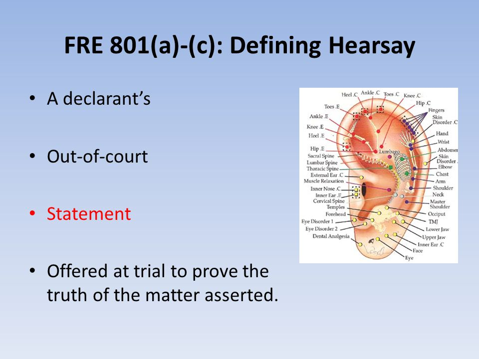 FRE 801(a)-(c): Defining Hearsay A declarant's Out-of-court Statement Offered at trial to prove the truth of the matter asserted.