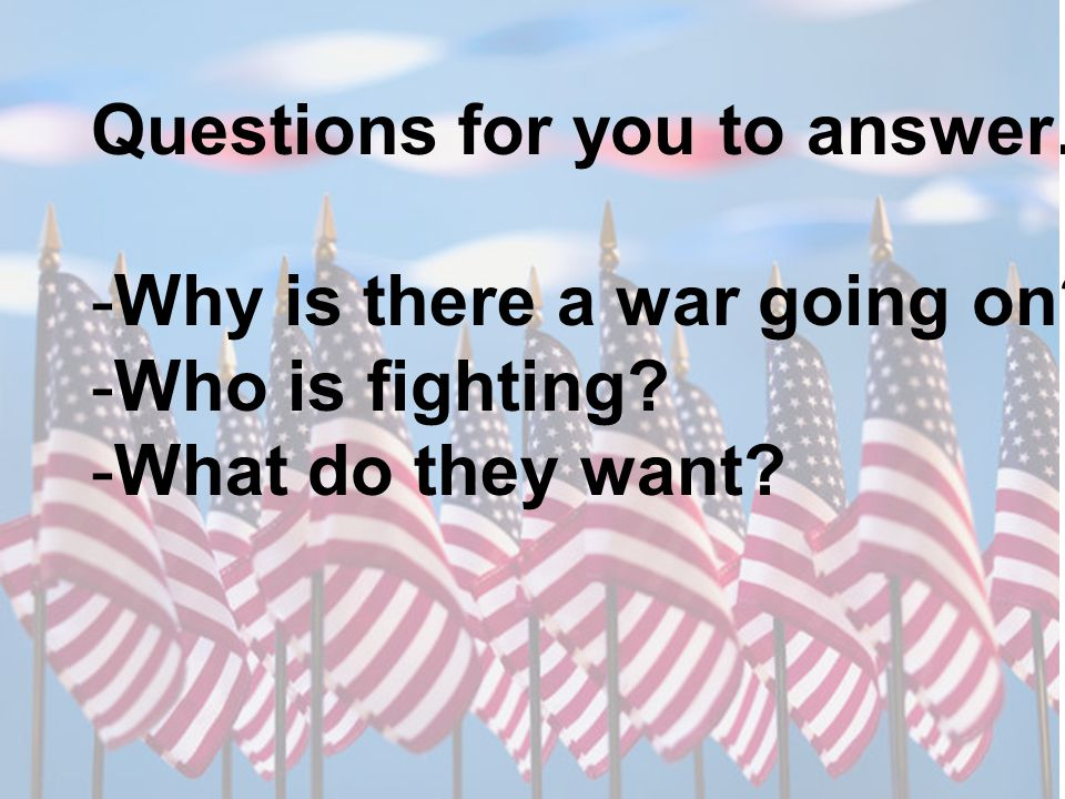 Questions for you to answer….. -Why is there a war going on? -Who is fighting? -What do they want?