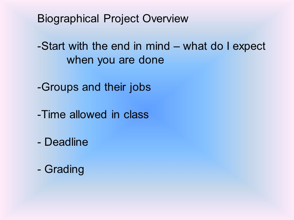 Biographical Project Overview -Start with the end in mind – what do I expect when you are done -Groups and their jobs -Time allowed in class - Deadline - Grading