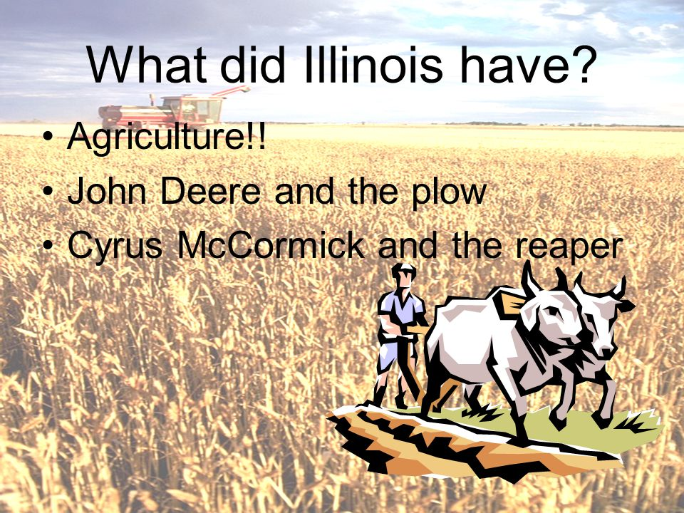 What did Illinois have? Agriculture!! John Deere and the plow Cyrus McCormick and the reaper