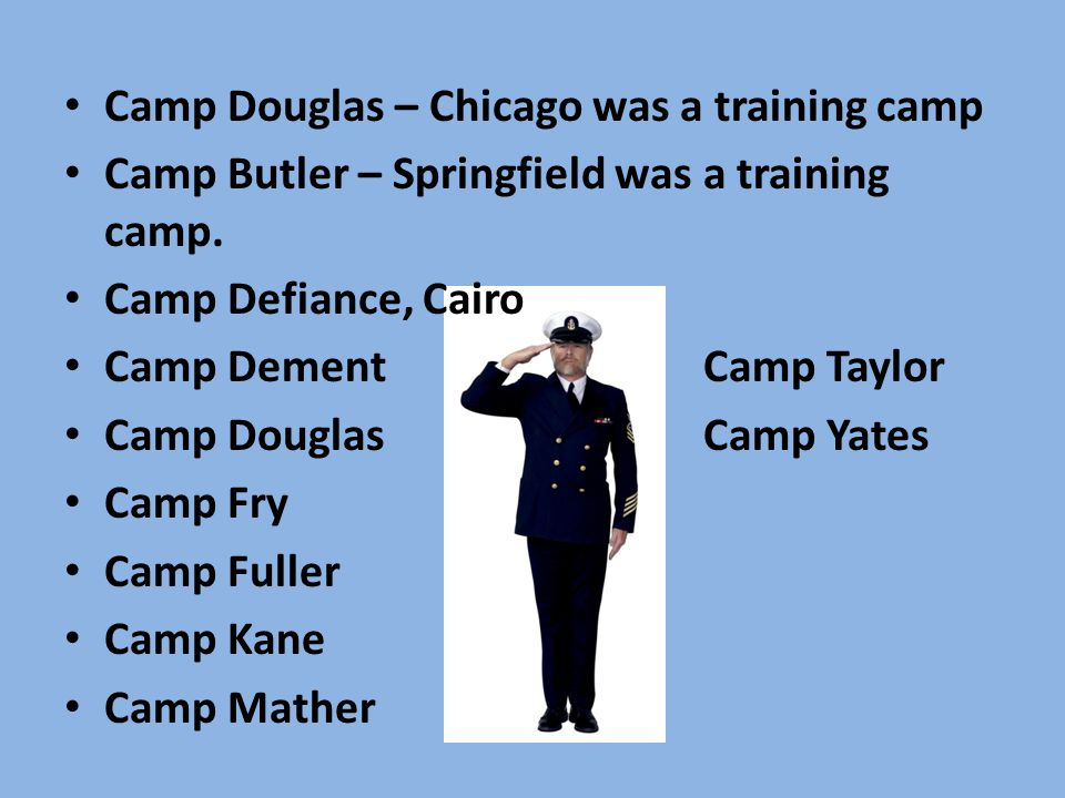Camp Douglas – Chicago was a training camp Camp Butler – Springfield was a training camp. Camp Defiance, Cairo Camp DementCamp Taylor Camp DouglasCamp