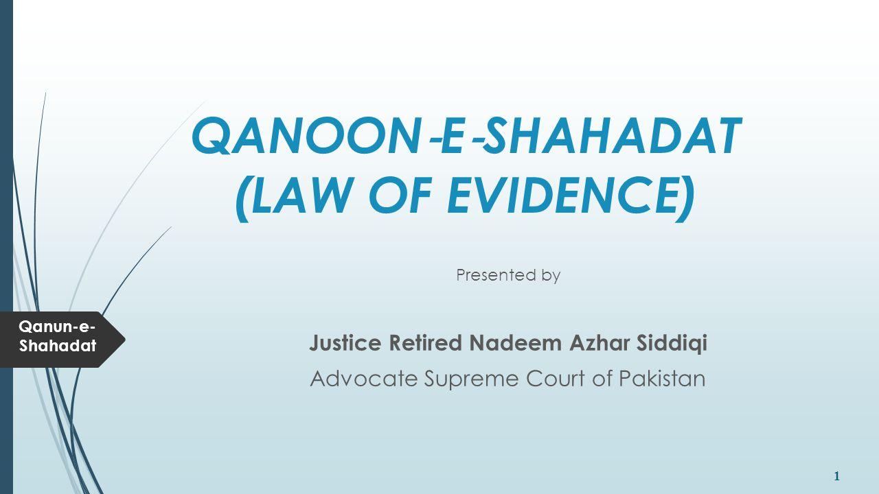 Qanun-e- Shahadat 1 QANOON ‐ E ‐ SHAHADAT (LAW OF EVIDENCE) Presented by Justice Retired Nadeem Azhar Siddiqi Advocate Supreme Court of Pakistan