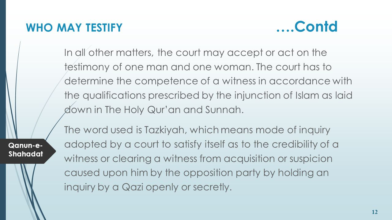Qanun-e- Shahadat 12 WHO MAY TESTIFY ….Contd In all other matters, the court may accept or act on the testimony of one man and one woman. The court ha
