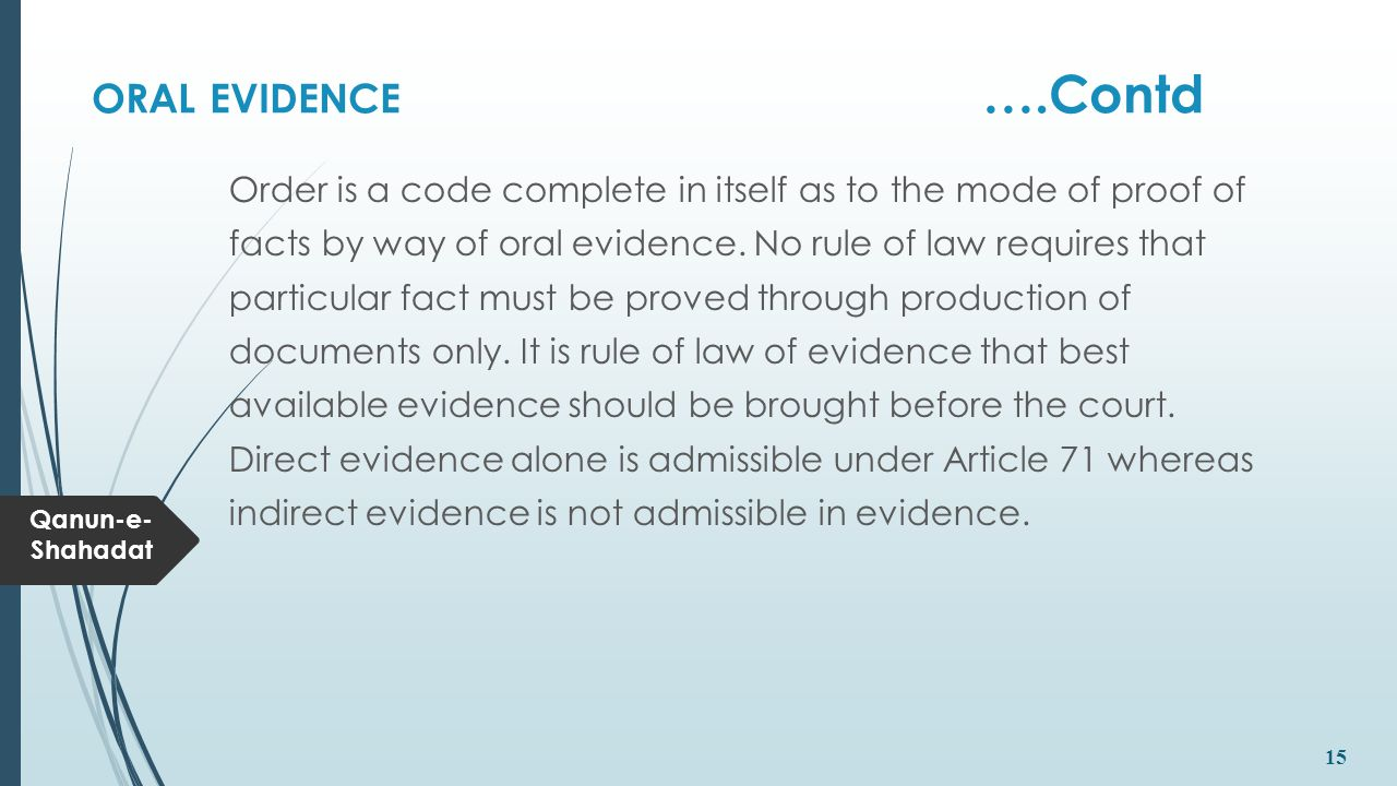 Qanun-e- Shahadat 15 ORAL EVIDENCE ….Contd Order is a code complete in itself as to the mode of proof of facts by way of oral evidence. No rule of law