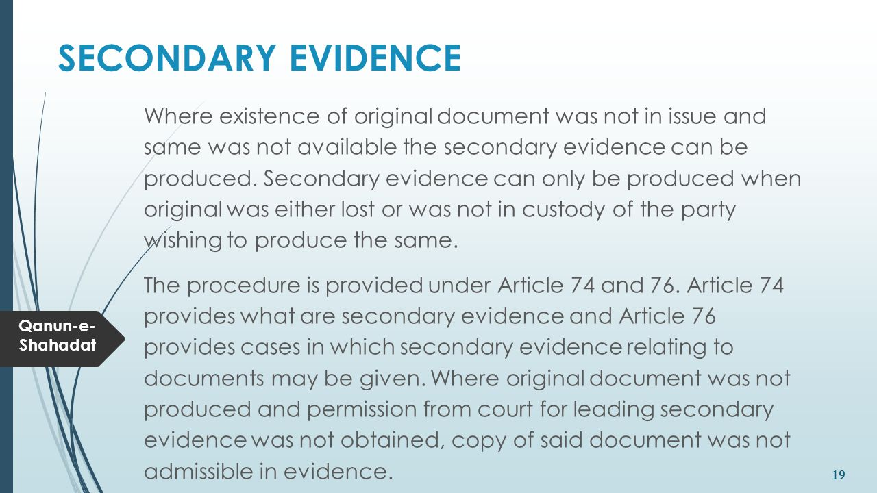 Qanun-e- Shahadat 19 SECONDARY EVIDENCE Where existence of original document was not in issue and same was not available the secondary evidence can be