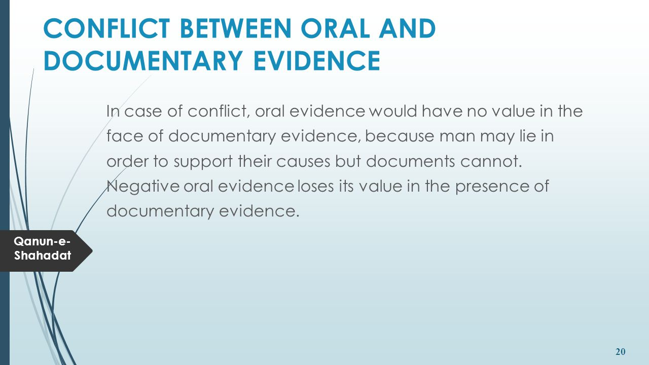 Qanun-e- Shahadat 20 CONFLICT BETWEEN ORAL AND DOCUMENTARY EVIDENCE In case of conflict, oral evidence would have no value in the face of documentary