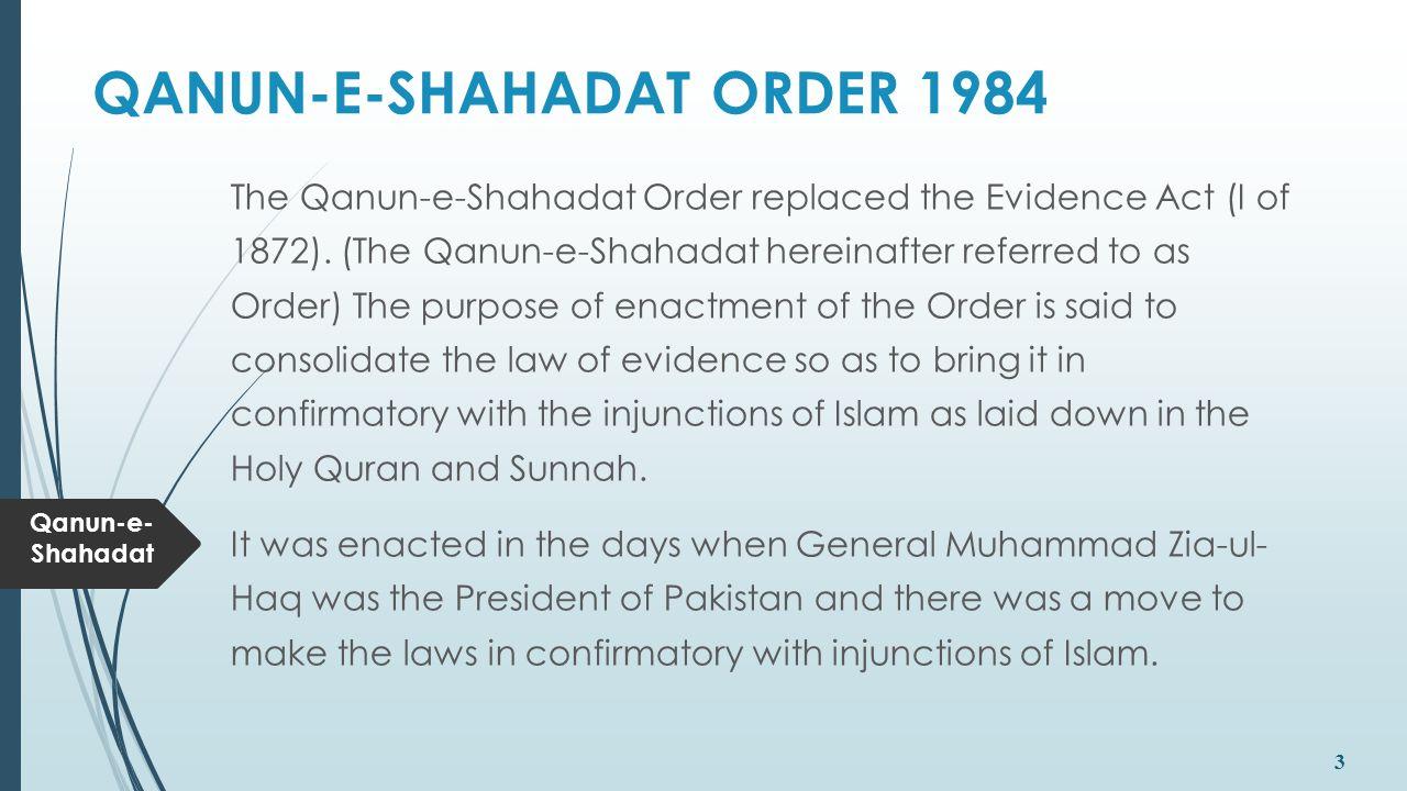 Qanun-e- Shahadat 3 QANUN-E-SHAHADAT ORDER 1984 The Qanun-e-Shahadat Order replaced the Evidence Act (I of 1872). (The Qanun-e-Shahadat hereinafter re