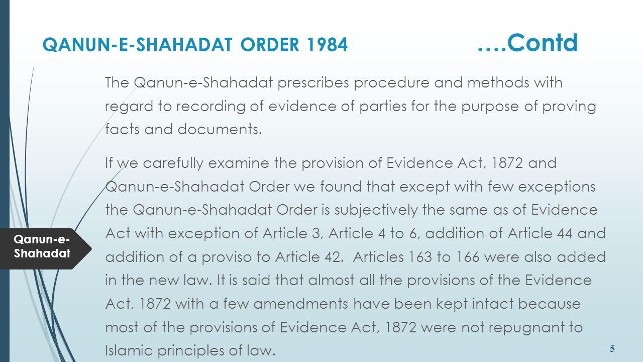 Qanun-e- Shahadat 5 QANUN-E-SHAHADAT ORDER 1984 ….Contd The Qanun-e-Shahadat prescribes procedure and methods with regard to recording of evidence of