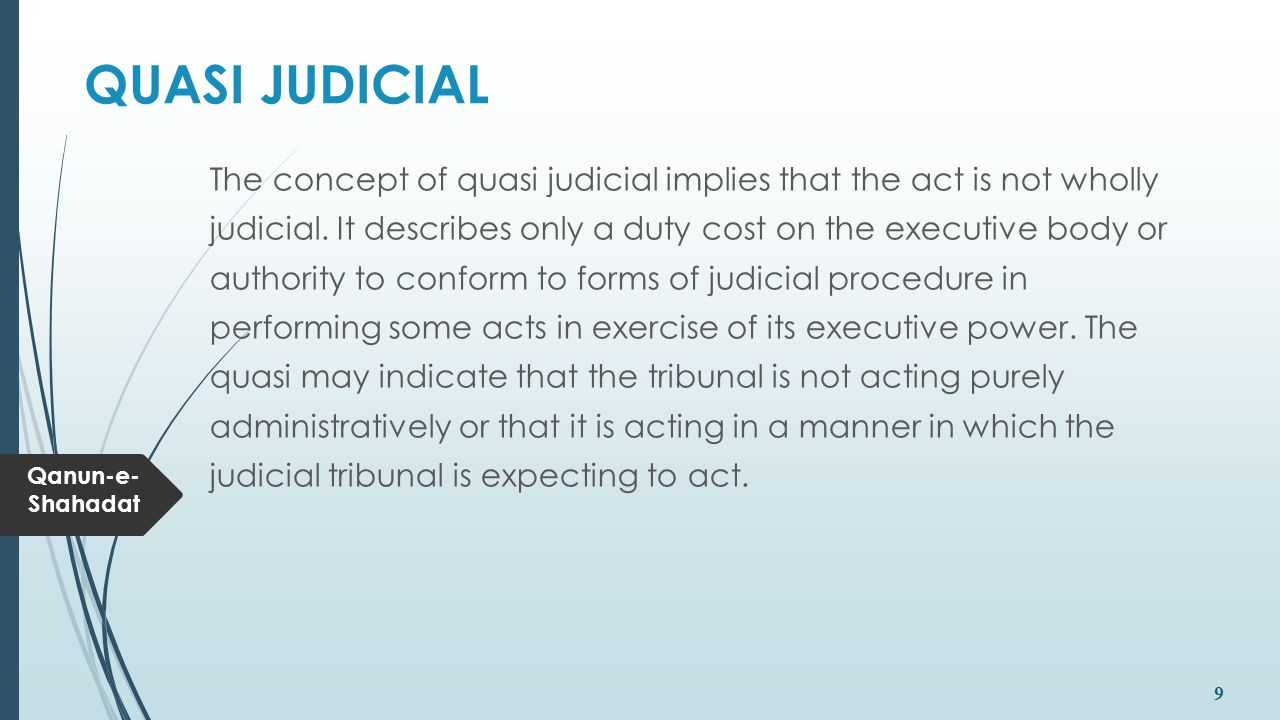 Qanun-e- Shahadat 9 QUASI JUDICIAL The concept of quasi judicial implies that the act is not wholly judicial. It describes only a duty cost on the exe