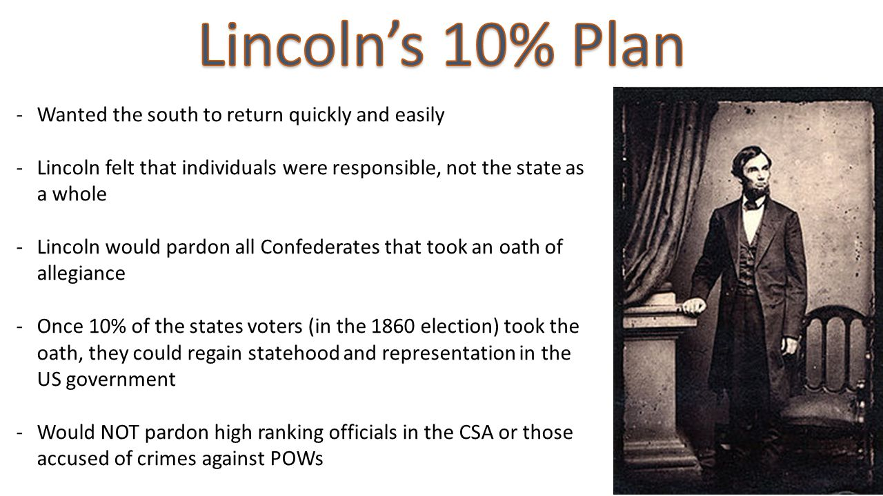 -Wanted the south to return quickly and easily -Lincoln felt that individuals were responsible, not the state as a whole -Lincoln would pardon all Confederates that took an oath of allegiance -Once 10% of the states voters (in the 1860 election) took the oath, they could regain statehood and representation in the US government -Would NOT pardon high ranking officials in the CSA or those accused of crimes against POWs