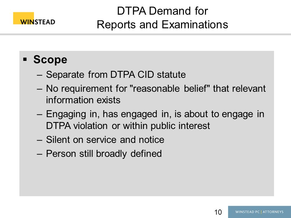10 DTPA Demand for Reports and Examinations  Scope –Separate from DTPA CID statute –No requirement for reasonable belief that relevant information exists –Engaging in, has engaged in, is about to engage in DTPA violation or within public interest –Silent on service and notice –Person still broadly defined