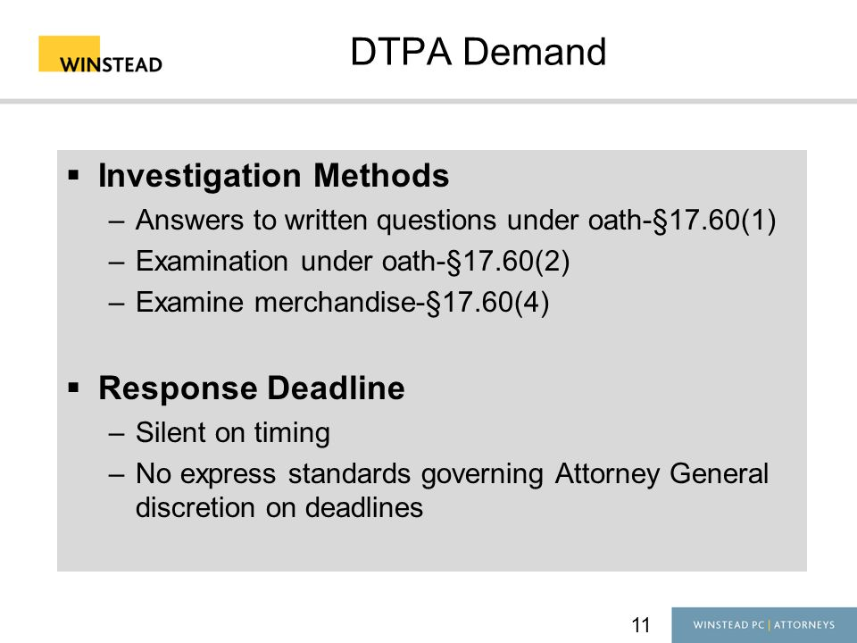 DTPA Demand  Investigation Methods –Answers to written questions under oath-§17.60(1) –Examination under oath-§17.60(2) –Examine merchandise-§17.60(4)  Response Deadline –Silent on timing –No express standards governing Attorney General discretion on deadlines 11