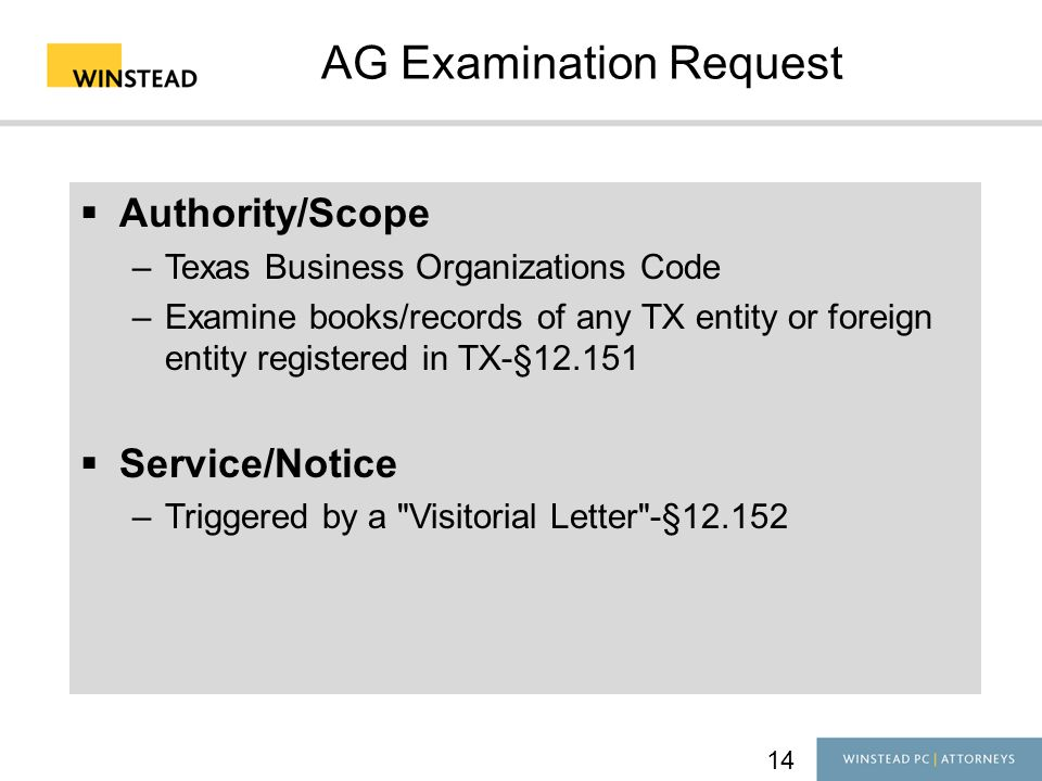 14 AG Examination Request  Authority/Scope –Texas Business Organizations Code –Examine books/records of any TX entity or foreign entity registered in TX-§12.151  Service/Notice –Triggered by a Visitorial Letter -§12.152