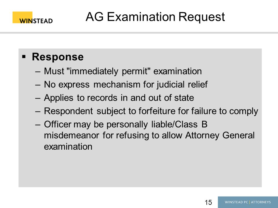 15 AG Examination Request  Response –Must immediately permit examination –No express mechanism for judicial relief –Applies to records in and out of state –Respondent subject to forfeiture for failure to comply –Officer may be personally liable/Class B misdemeanor for refusing to allow Attorney General examination