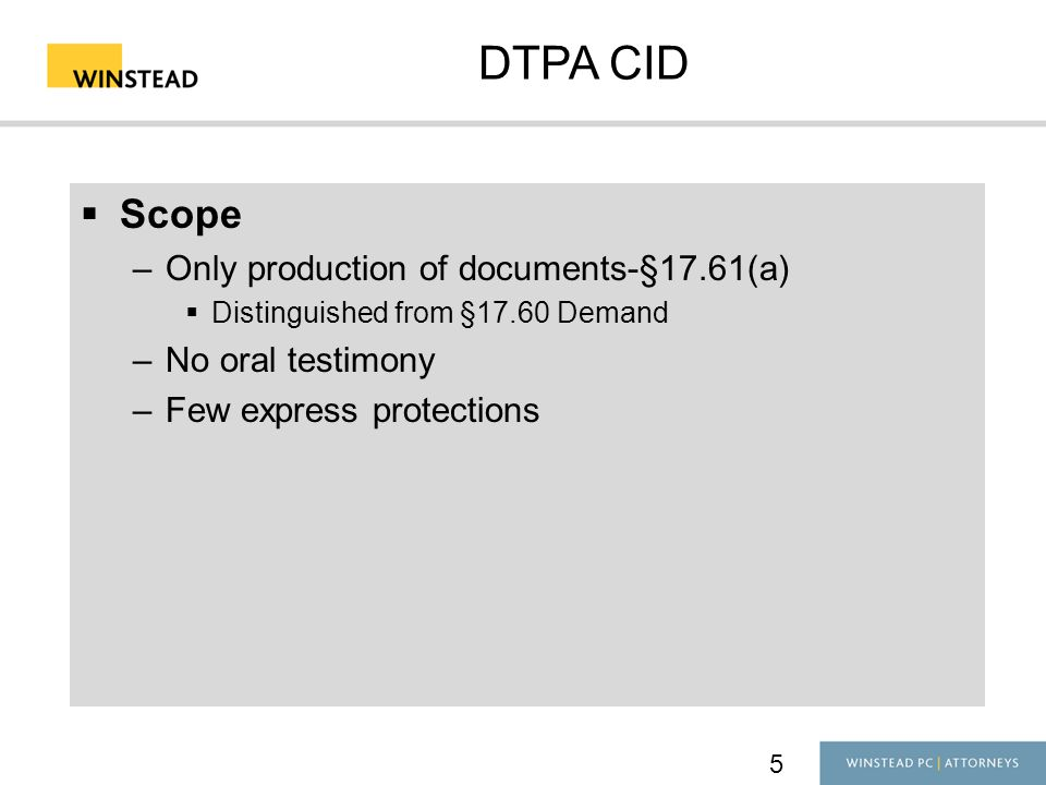 5 DTPA CID  Scope –Only production of documents-§17.61(a)  Distinguished from §17.60 Demand –No oral testimony –Few express protections
