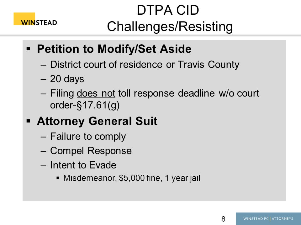 8 DTPA CID Challenges/Resisting  Petition to Modify/Set Aside –District court of residence or Travis County –20 days –Filing does not toll response deadline w/o court order-§17.61(g)  Attorney General Suit –Failure to comply –Compel Response –Intent to Evade  Misdemeanor, $5,000 fine, 1 year jail
