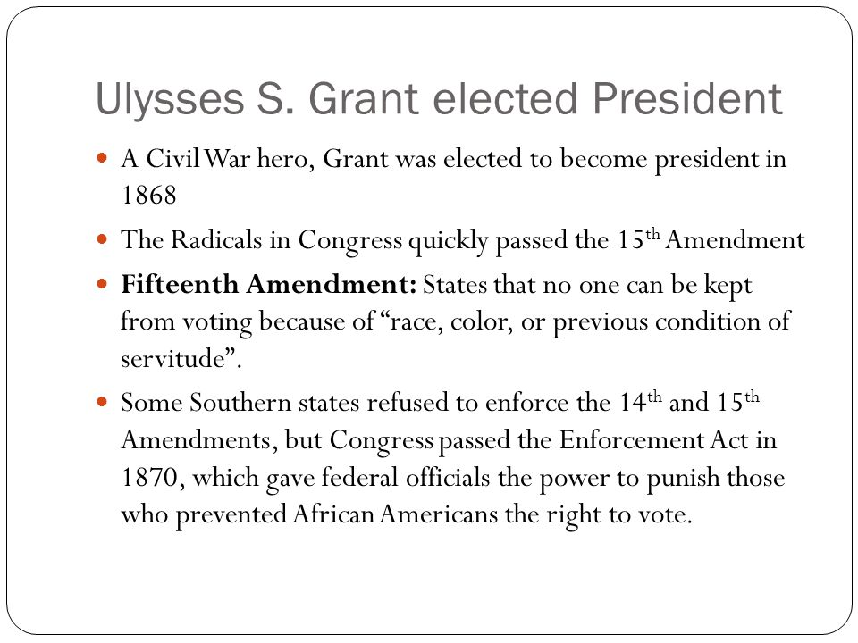 Ulysses S. Grant elected President A Civil War hero, Grant was elected to become president in 1868 The Radicals in Congress quickly passed the 15 th A