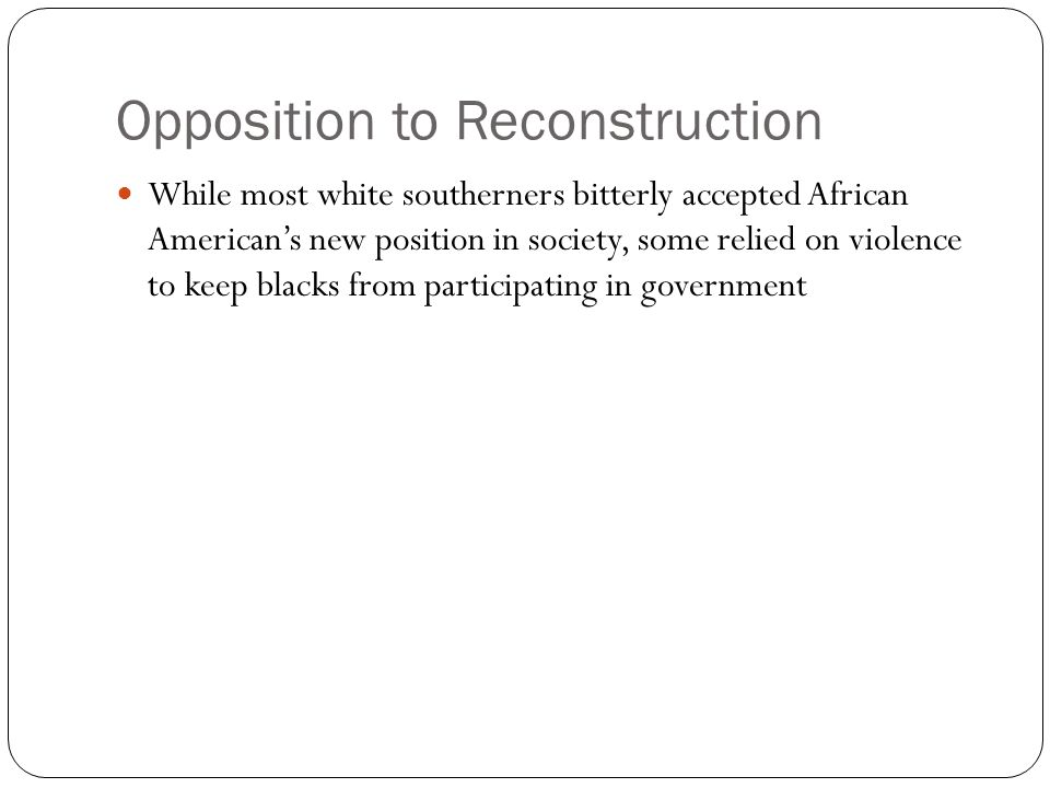 Opposition to Reconstruction While most white southerners bitterly accepted African American's new position in society, some relied on violence to kee
