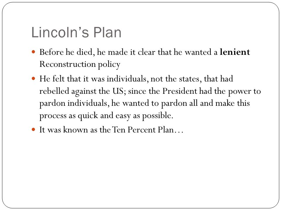 Lincoln's Plan Before he died, he made it clear that he wanted a lenient Reconstruction policy He felt that it was individuals, not the states, that h