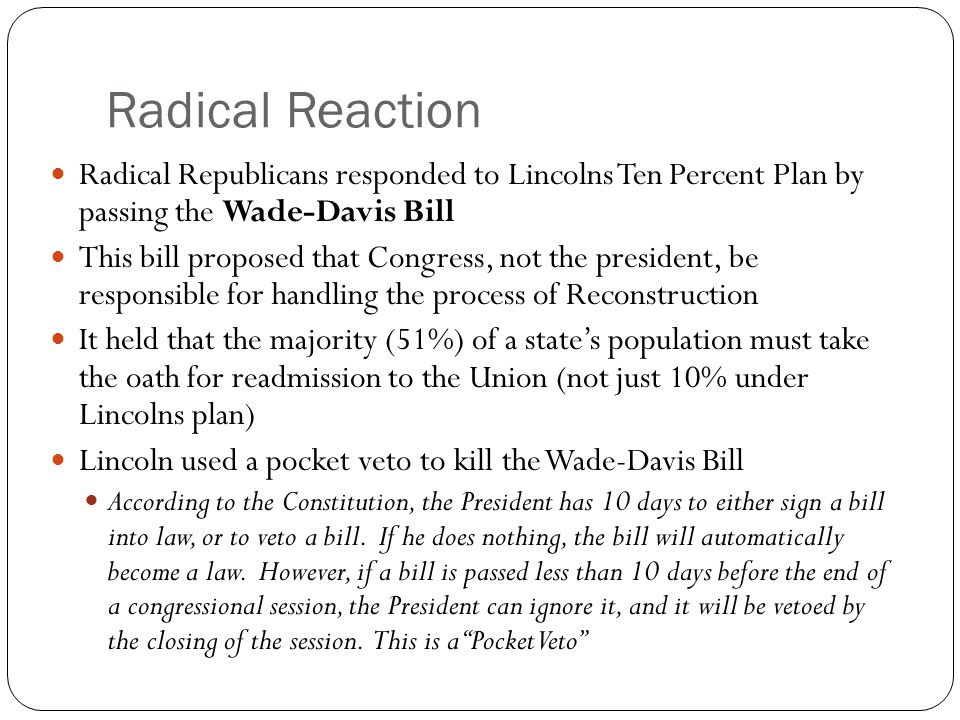 Radical Reaction Radical Republicans responded to Lincolns Ten Percent Plan by passing the Wade-Davis Bill This bill proposed that Congress, not the p