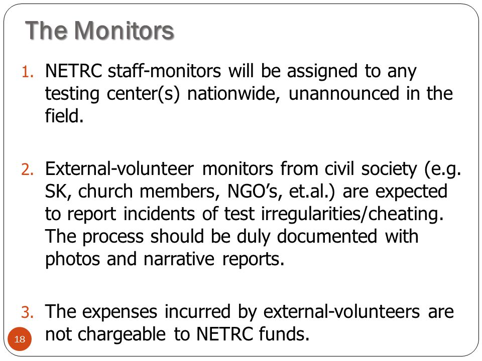 The Monitors 18 1. NETRC staff-monitors will be assigned to any testing center(s) nationwide, unannounced in the field. 2. External-volunteer monitors