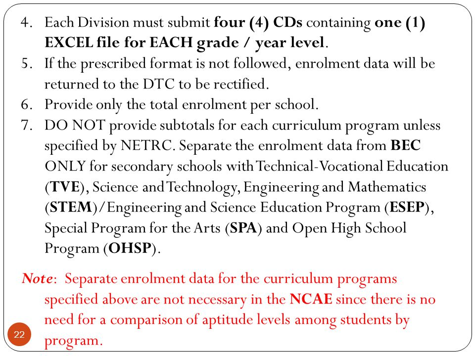 22 4.Each Division must submit four (4) CDs containing one (1) EXCEL file for EACH grade / year level. 5.If the prescribed format is not followed, enr