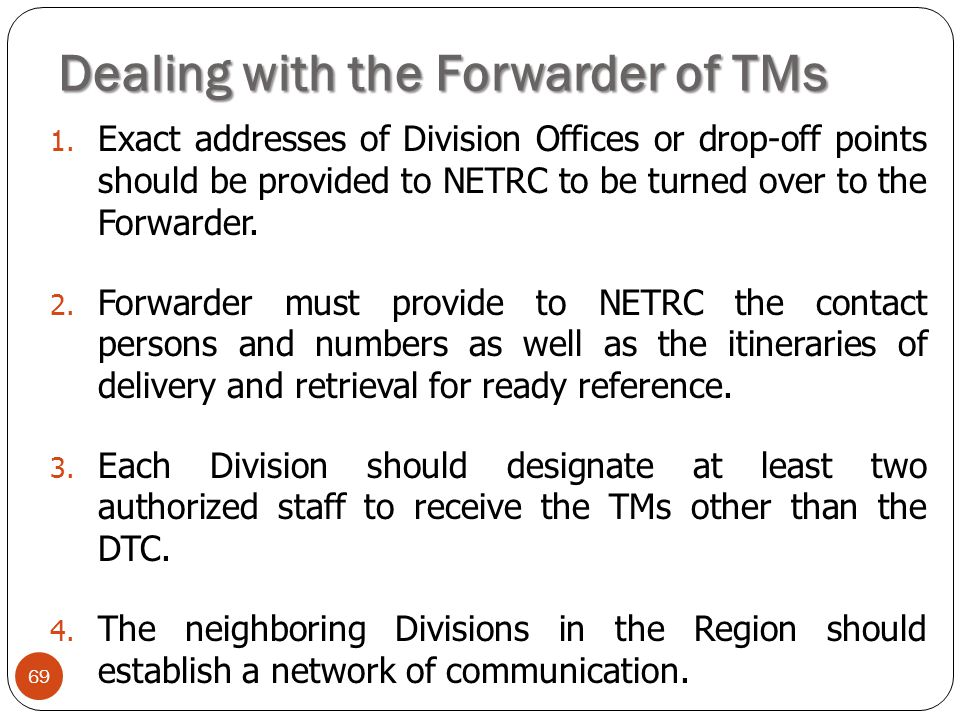 Dealing with the Forwarder of TMs 69 1. Exact addresses of Division Offices or drop-off points should be provided to NETRC to be turned over to the Fo