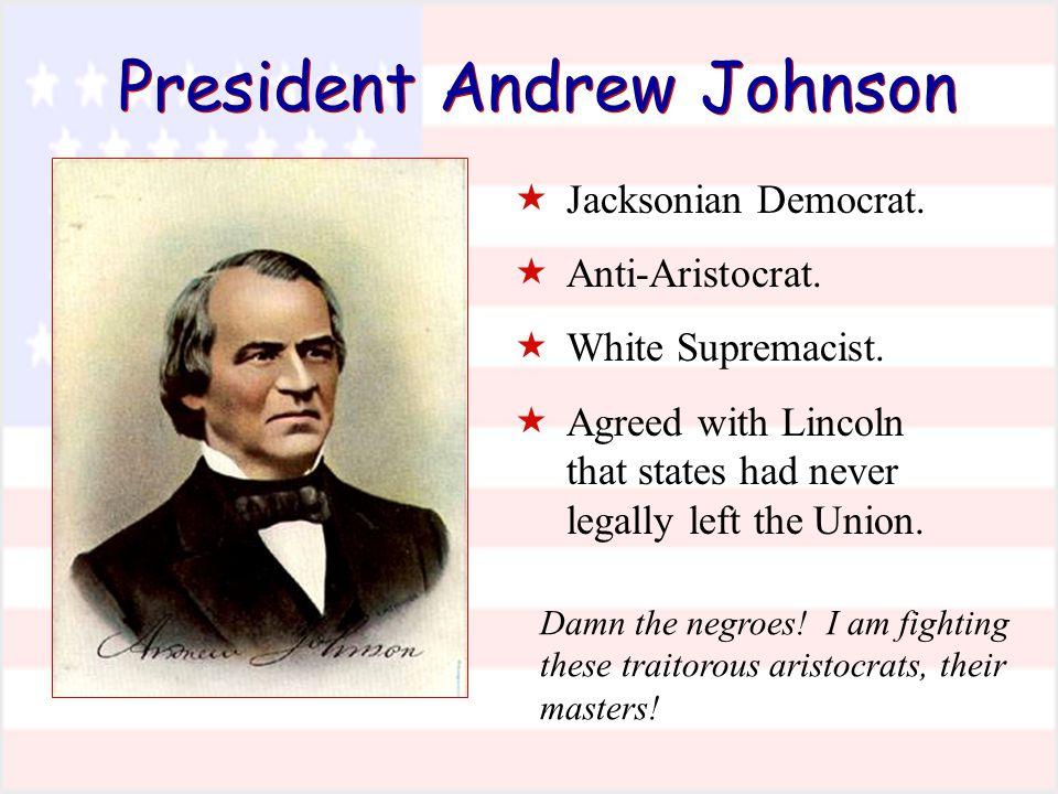 President Andrew Johnson  Jacksonian Democrat.  Anti-Aristocrat.