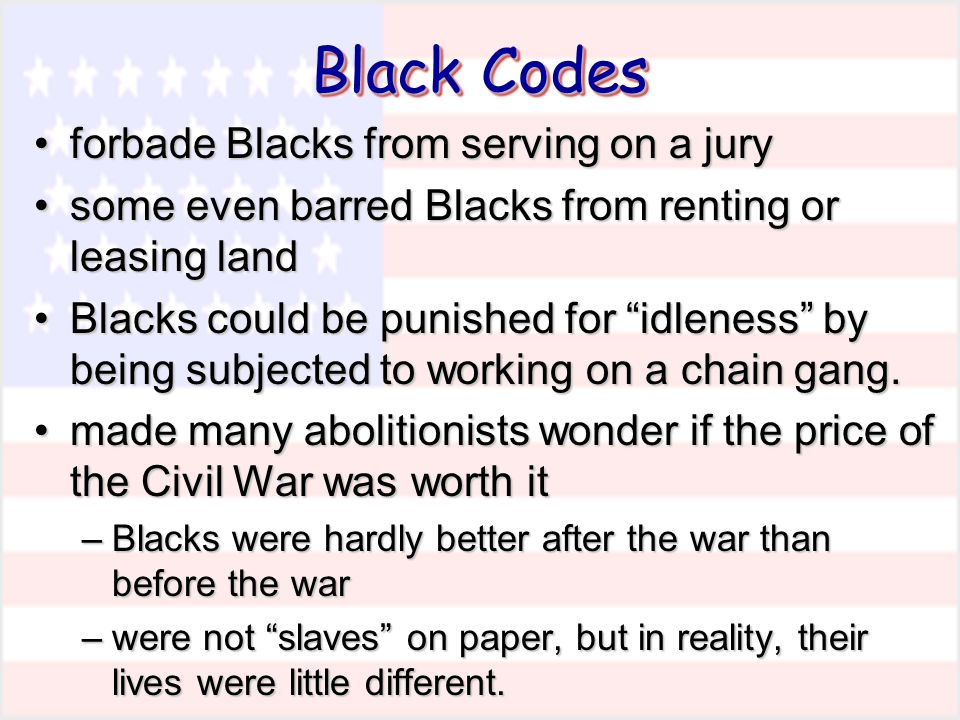 forbade Blacks from serving on a juryforbade Blacks from serving on a jury some even barred Blacks from renting or leasing landsome even barred Blacks from renting or leasing land Blacks could be punished for idleness by being subjected to working on a chain gang.Blacks could be punished for idleness by being subjected to working on a chain gang.