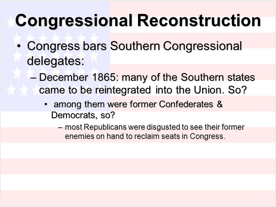 Congressional Reconstruction Congress bars Southern Congressional delegates:Congress bars Southern Congressional delegates: –December 1865: many of the Southern states came to be reintegrated into the Union.