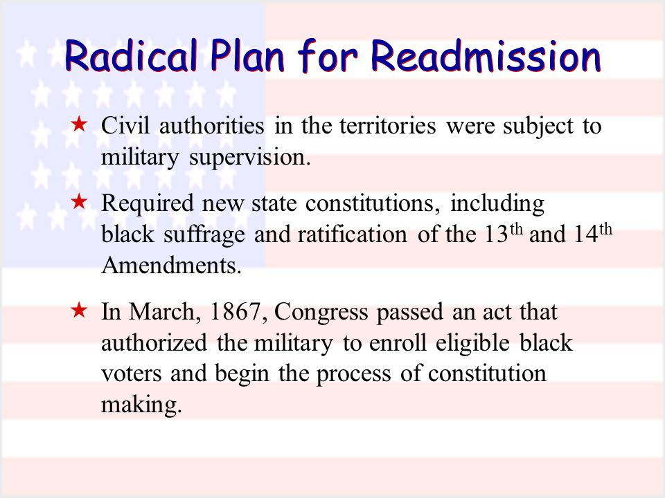 Radical Plan for Readmission  Civil authorities in the territories were subject to military supervision.  Required new state constitutions, includin