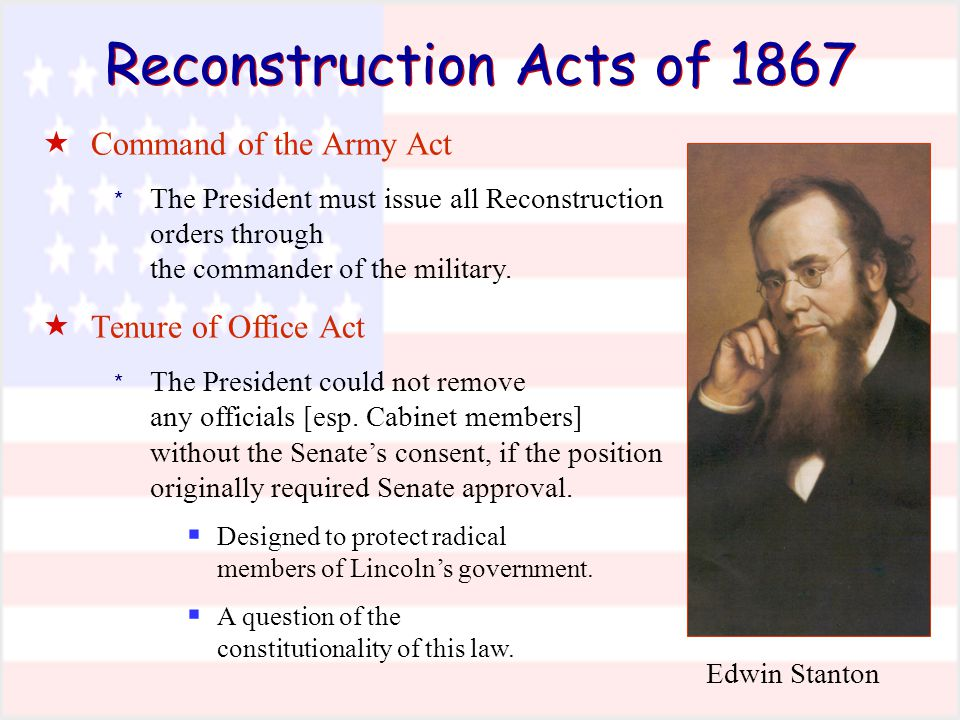 Reconstruction Acts of 1867  Command of the Army Act * The President must issue all Reconstruction orders through the commander of the military.