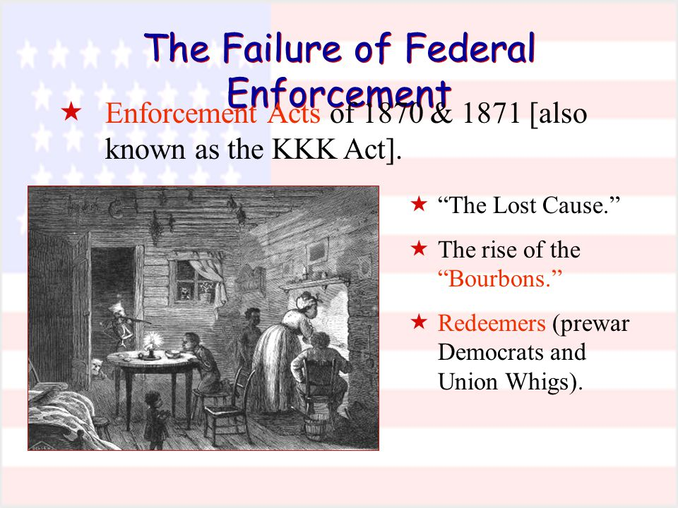 """The Failure of Federal Enforcement  Enforcement Acts of 1870 & 1871 [also known as the KKK Act].  """"The Lost Cause.""""  The rise of the """"Bourbons."""" """