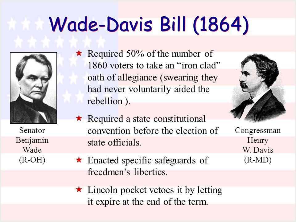 """Wade-Davis Bill (1864)  Required 50% of the number of 1860 voters to take an """"iron clad"""" oath of allegiance (swearing they had never voluntarily aide"""