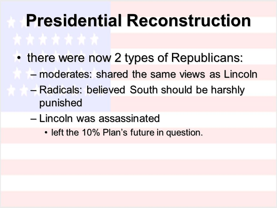 Presidential Reconstruction there were now 2 types of Republicans:there were now 2 types of Republicans: –moderates: shared the same views as Lincoln