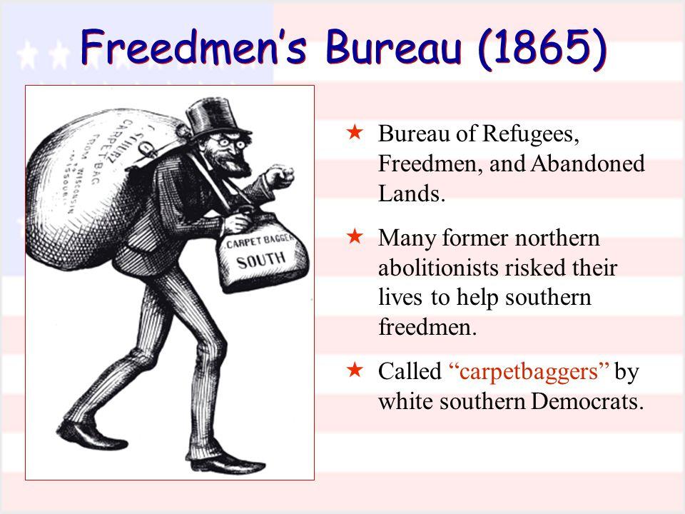 Freedmen's Bureau (1865)  Bureau of Refugees, Freedmen, and Abandoned Lands.  Many former northern abolitionists risked their lives to help southern