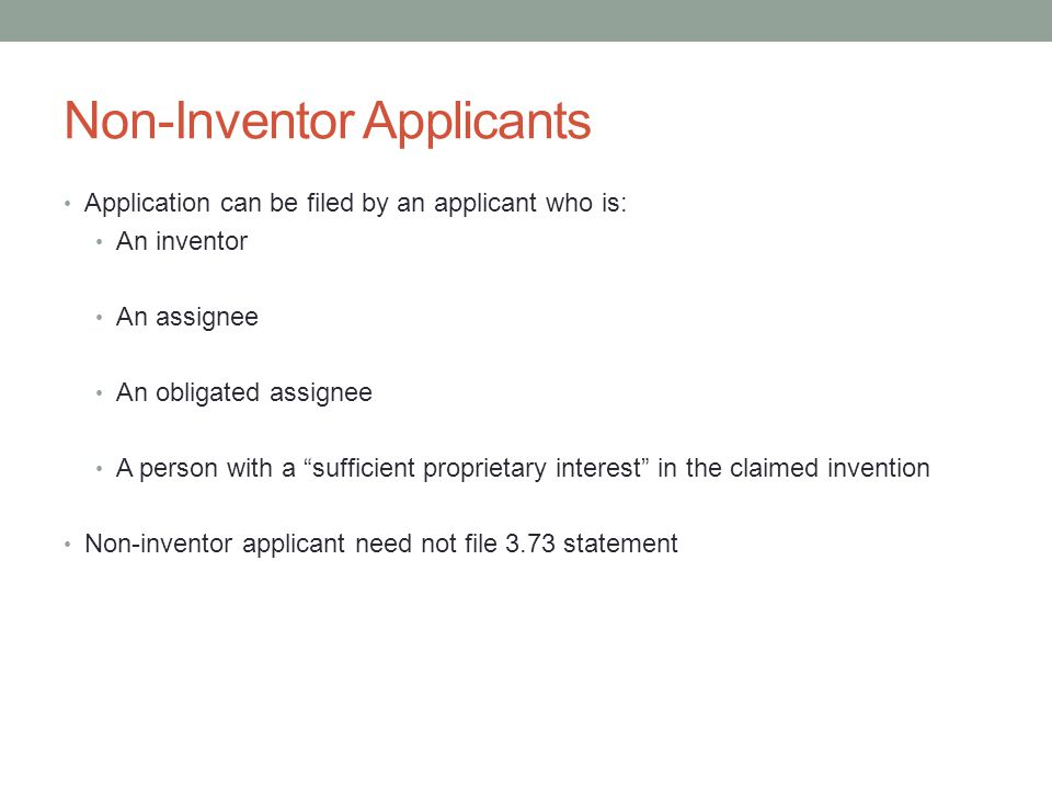 "Non-Inventor Applicants Application can be filed by an applicant who is: An inventor An assignee An obligated assignee A person with a ""sufficient pro"