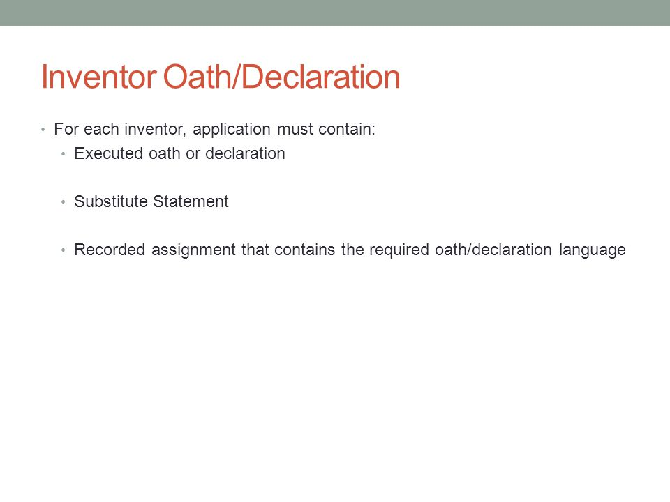 Inventor Oath/Declaration For each inventor, application must contain: Executed oath or declaration Substitute Statement Recorded assignment that cont
