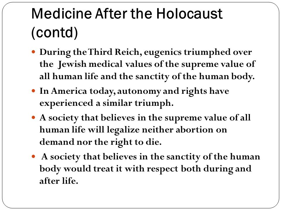 Medicine After the Holocaust (contd) During the Third Reich, eugenics triumphed over the Jewish medical values of the supreme value of all human life and the sanctity of the human body.